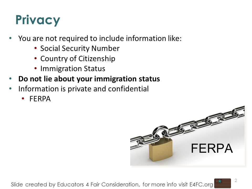 You are not required to include information like: Social Security Number Country of Citizenship Immigration Status Do not lie about your immigration status Information is private and confidential FERPA 2 Privacy Slide created by Educators 4 Fair Consideration, for more info visit E4FC.org