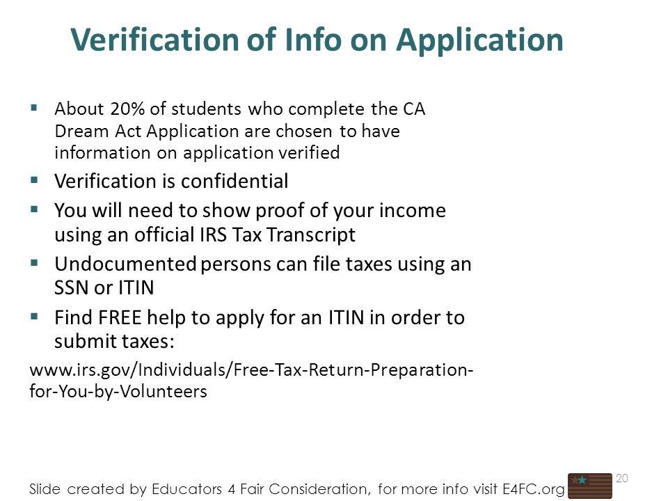 Verification of Info on Application  About 20% of students who complete the CA Dream Act Application are chosen to have information on application verified  Verification is confidential  You will need to show proof of your income using an official IRS Tax Transcript  Undocumented persons can file taxes using an SSN or ITIN  Find FREE help to apply for an ITIN in order to submit taxes:   for-You-by-Volunteers 20 Slide created by Educators 4 Fair Consideration, for more info visit E4FC.org