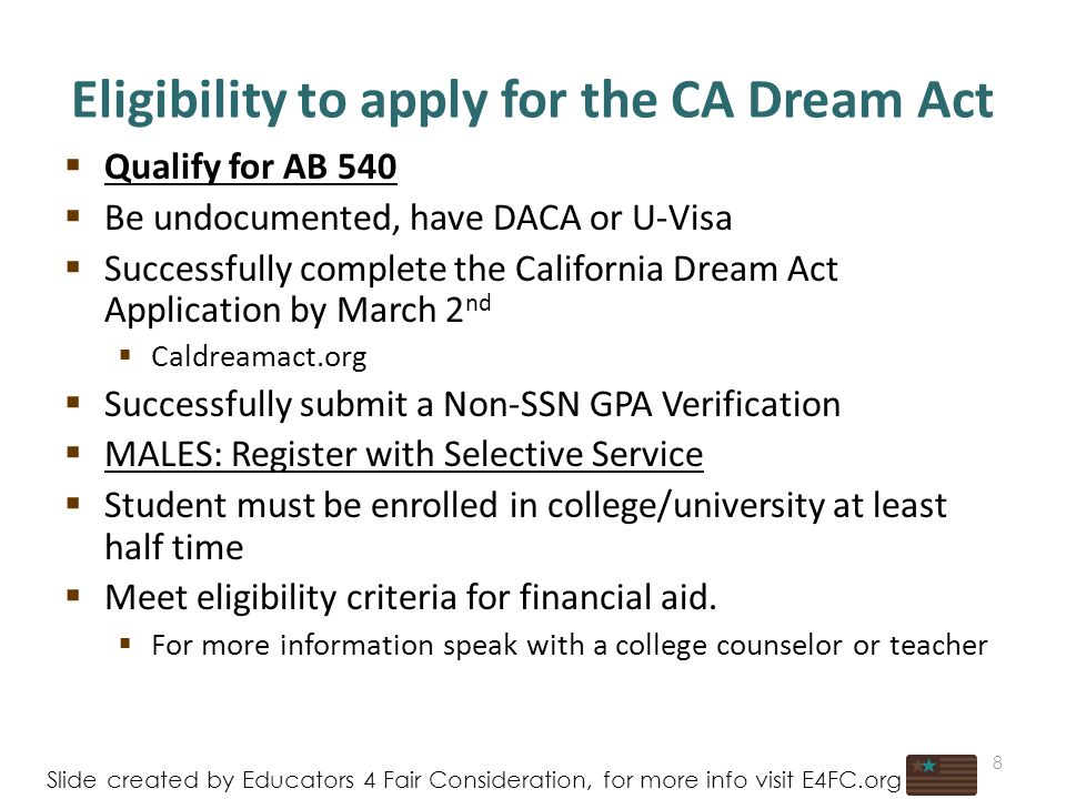 Eligibility to apply for the CA Dream Act  Qualify for AB 540  Be undocumented, have DACA or U-Visa  Successfully complete the California Dream Act Application by March 2 nd  Caldreamact.org  Successfully submit a Non-SSN GPA Verification  MALES: Register with Selective Service  Student must be enrolled in college/university at least half time  Meet eligibility criteria for financial aid.