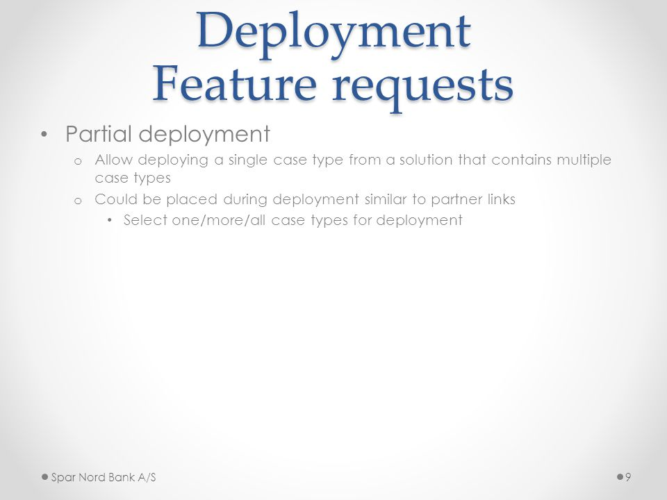 Deployment Feature requests Partial deployment o Allow deploying a single case type from a solution that contains multiple case types o Could be placed during deployment similar to partner links Select one/more/all case types for deployment Spar Nord Bank A/S9
