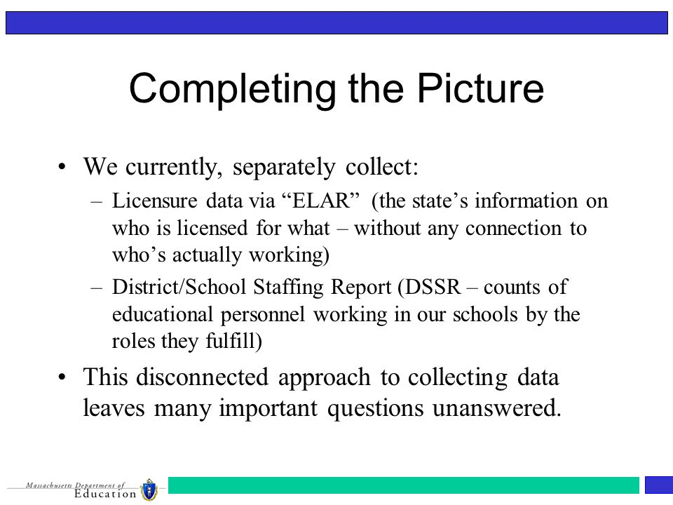 Completing the Picture We currently, separately collect: –Licensure data via ELAR (the state's information on who is licensed for what – without any connection to who's actually working) –District/School Staffing Report (DSSR – counts of educational personnel working in our schools by the roles they fulfill) This disconnected approach to collecting data leaves many important questions unanswered.