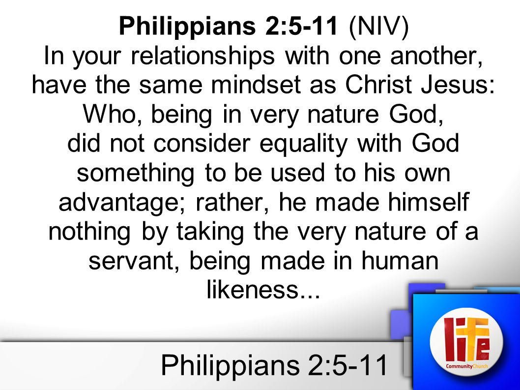 Philippians 2:5-11 Philippians 2:5-11 (NIV) In your relationships with one another, have the same mindset as Christ Jesus: Who, being in very nature God, did not consider equality with God something to be used to his own advantage; rather, he made himself nothing by taking the very nature of a servant, being made in human likeness...