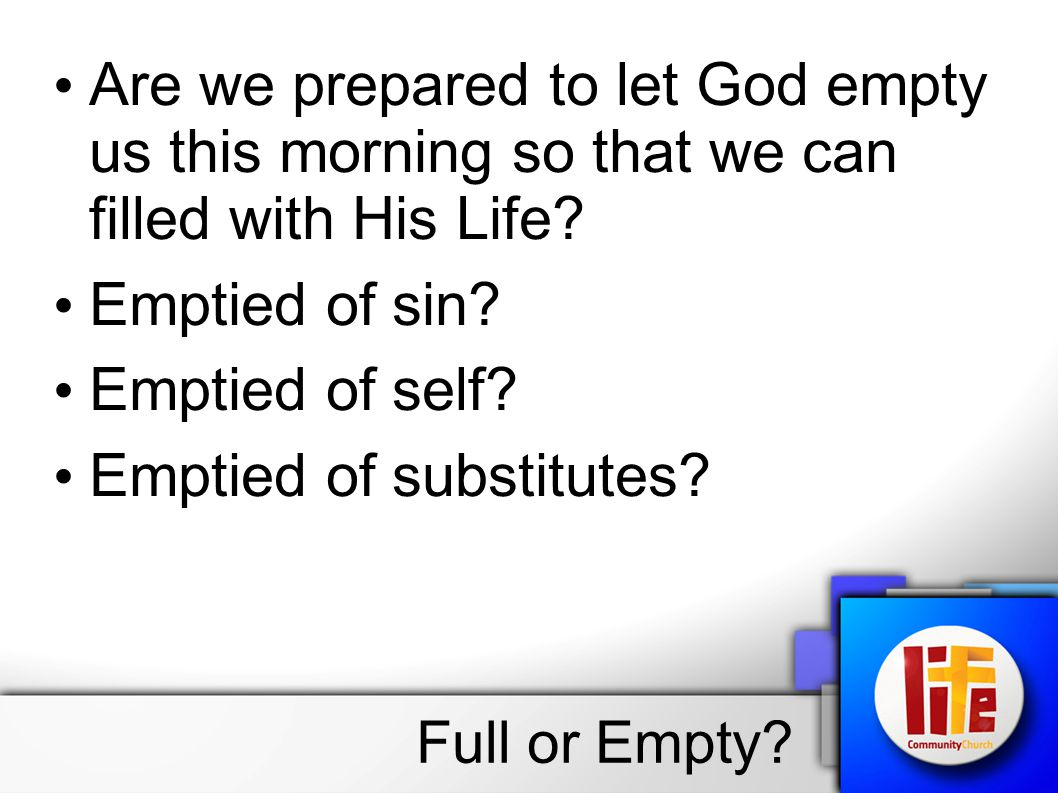 Are we prepared to let God empty us this morning so that we can filled with His Life.