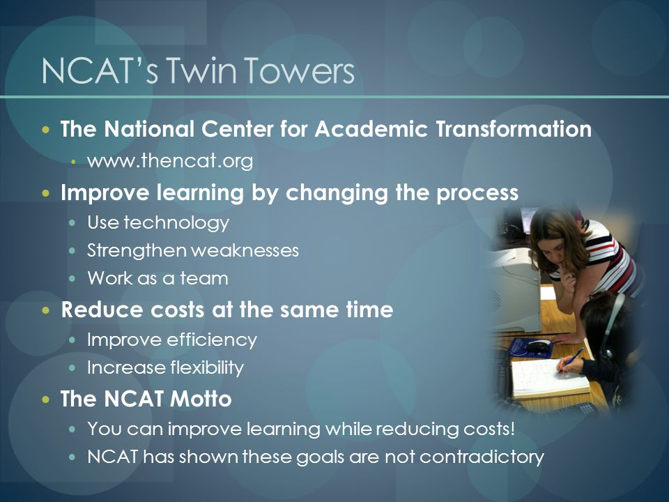 NCAT's Twin Towers The National Center for Academic Transformation   Improve learning by changing the process Use technology Strengthen weaknesses Work as a team Reduce costs at the same time Improve efficiency Increase flexibility The NCAT Motto You can improve learning while reducing costs.