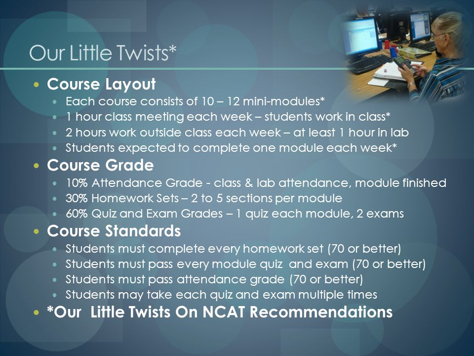 Our Little Twists* Course Layout Each course consists of 10 – 12 mini-modules* 1 hour class meeting each week – students work in class* 2 hours work outside class each week – at least 1 hour in lab Students expected to complete one module each week* Course Grade 10% Attendance Grade - class & lab attendance, module finished 30% Homework Sets – 2 to 5 sections per module 60% Quiz and Exam Grades – 1 quiz each module, 2 exams Course Standards Students must complete every homework set (70 or better) Students must pass every module quiz and exam (70 or better) Students must pass attendance grade (70 or better) Students may take each quiz and exam multiple times *Our Little Twists On NCAT Recommendations