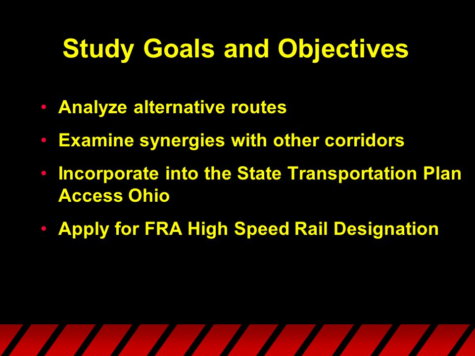 Study Goals and Objectives Analyze alternative routes Examine synergies with other corridors Incorporate into the State Transportation Plan Access Ohio Apply for FRA High Speed Rail Designation