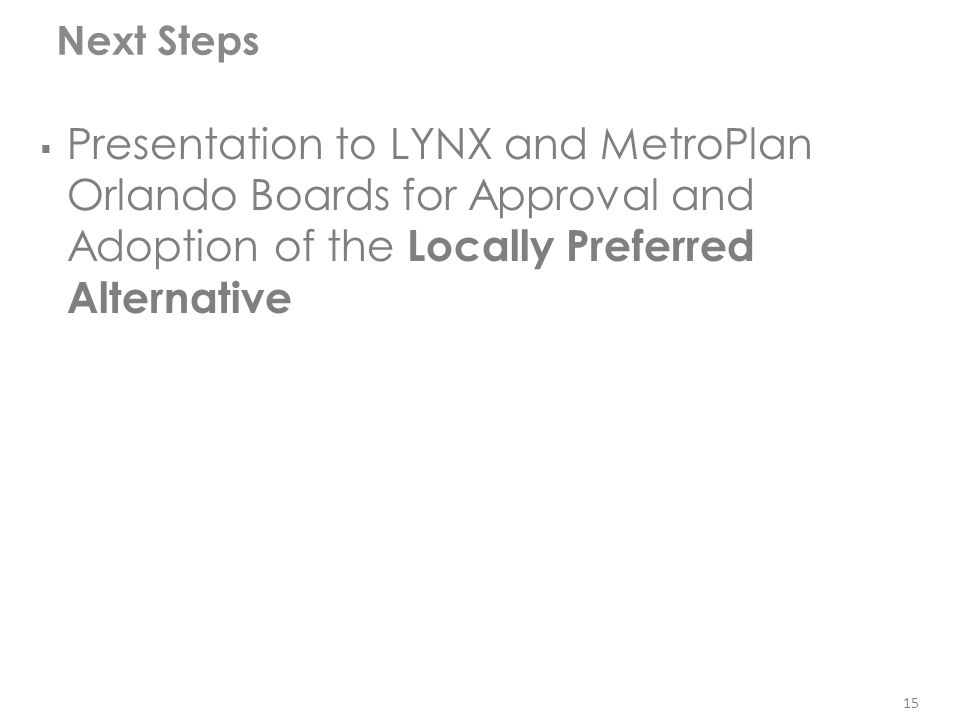 Next Steps 15   Presentation to LYNX and MetroPlan Orlando Boards for Approval and Adoption of the Locally Preferred Alternative 15