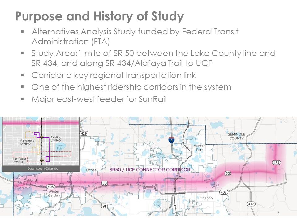  Alternatives Analysis Study funded by Federal Transit Administration (FTA)  Study Area:1 mile of SR 50 between the Lake County line and SR 434, and along SR 434/Alafaya Trail to UCF  Corridor a key regional transportation link  One of the highest ridership corridors in the system  Major east-west feeder for SunRail Purpose and History of Study 2