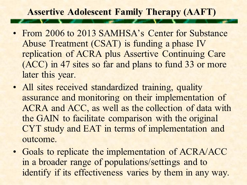Assertive Adolescent Family Therapy (AAFT) From 2006 to 2013 SAMHSA's Center for Substance Abuse Treatment (CSAT) is funding a phase IV replication of ACRA plus Assertive Continuing Care (ACC) in 47 sites so far and plans to fund 33 or more later this year.
