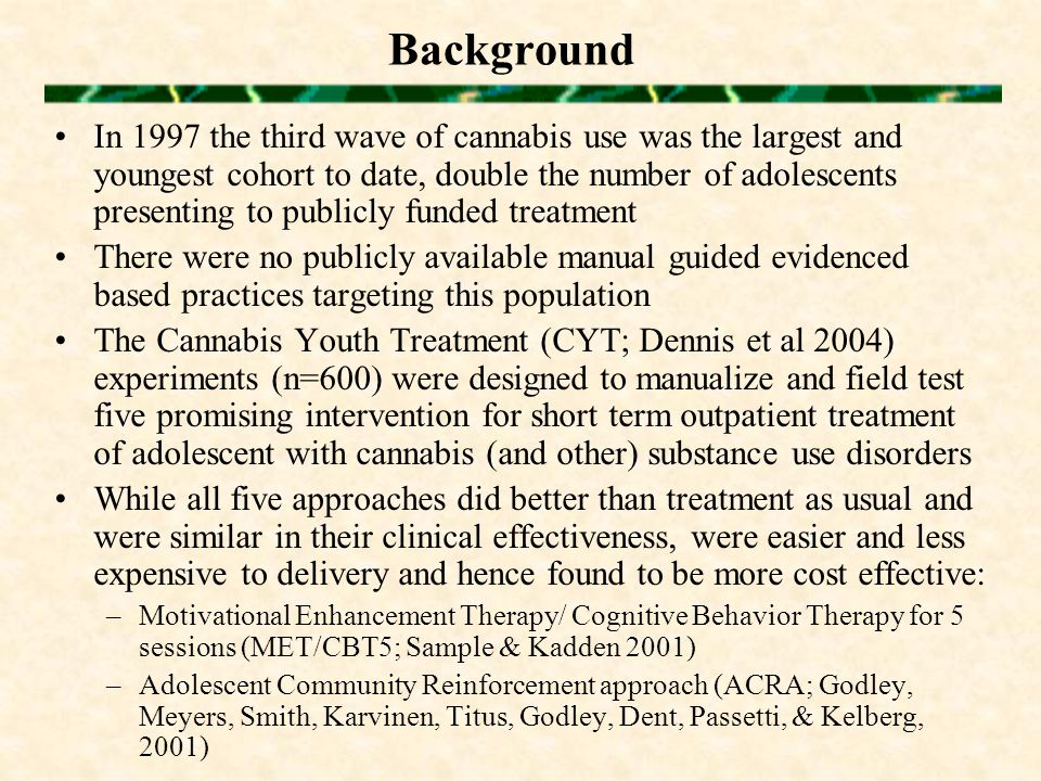 Background In 1997 the third wave of cannabis use was the largest and youngest cohort to date, double the number of adolescents presenting to publicly funded treatment There were no publicly available manual guided evidenced based practices targeting this population The Cannabis Youth Treatment (CYT; Dennis et al 2004) experiments (n=600) were designed to manualize and field test five promising intervention for short term outpatient treatment of adolescent with cannabis (and other) substance use disorders While all five approaches did better than treatment as usual and were similar in their clinical effectiveness, were easier and less expensive to delivery and hence found to be more cost effective: –Motivational Enhancement Therapy/ Cognitive Behavior Therapy for 5 sessions (MET/CBT5; Sample & Kadden 2001) –Adolescent Community Reinforcement approach (ACRA; Godley, Meyers, Smith, Karvinen, Titus, Godley, Dent, Passetti, & Kelberg, 2001)
