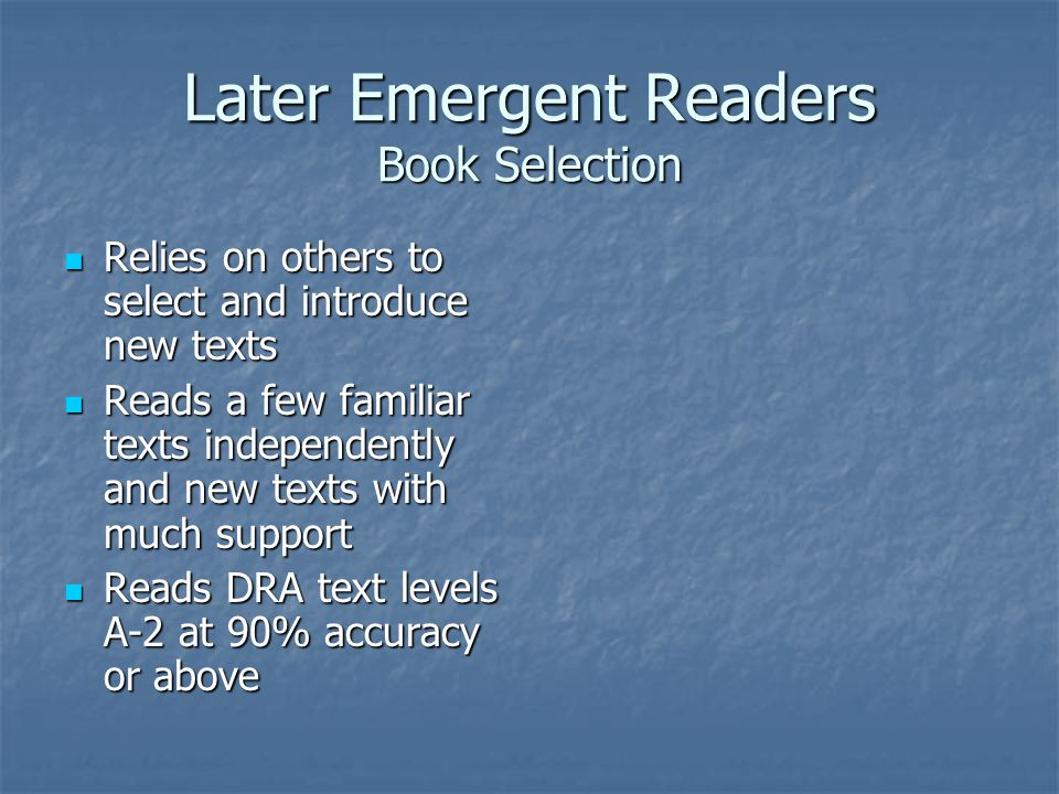 Later Emergent Readers Book Selection Relies on others to select and introduce new texts Relies on others to select and introduce new texts Reads a few familiar texts independently and new texts with much support Reads a few familiar texts independently and new texts with much support Reads DRA text levels A-2 at 90% accuracy or above Reads DRA text levels A-2 at 90% accuracy or above