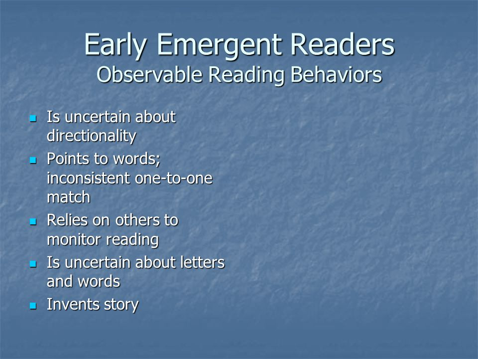 Early Emergent Readers Observable Reading Behaviors Is uncertain about directionality Is uncertain about directionality Points to words; inconsistent one-to-one match Points to words; inconsistent one-to-one match Relies on others to monitor reading Relies on others to monitor reading Is uncertain about letters and words Is uncertain about letters and words Invents story Invents story