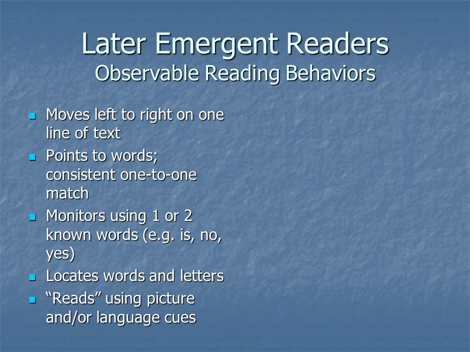 Later Emergent Readers Observable Reading Behaviors Moves left to right on one line of text Moves left to right on one line of text Points to words; consistent one-to-one match Points to words; consistent one-to-one match Monitors using 1 or 2 known words (e.g.