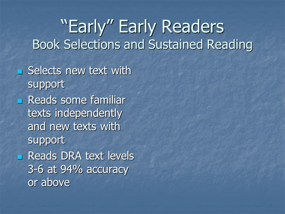 Early Early Readers Book Selections and Sustained Reading Selects new text with support Selects new text with support Reads some familiar texts independently and new texts with support Reads some familiar texts independently and new texts with support Reads DRA text levels 3-6 at 94% accuracy or above Reads DRA text levels 3-6 at 94% accuracy or above