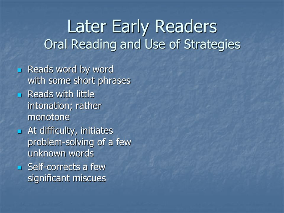Later Early Readers Oral Reading and Use of Strategies Reads word by word with some short phrases Reads word by word with some short phrases Reads with little intonation; rather monotone Reads with little intonation; rather monotone At difficulty, initiates problem-solving of a few unknown words At difficulty, initiates problem-solving of a few unknown words Self-corrects a few significant miscues Self-corrects a few significant miscues