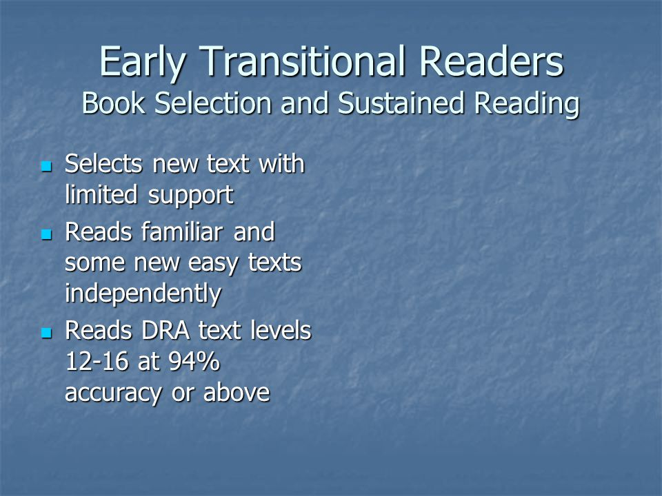 Early Transitional Readers Book Selection and Sustained Reading Selects new text with limited support Selects new text with limited support Reads familiar and some new easy texts independently Reads familiar and some new easy texts independently Reads DRA text levels at 94% accuracy or above Reads DRA text levels at 94% accuracy or above
