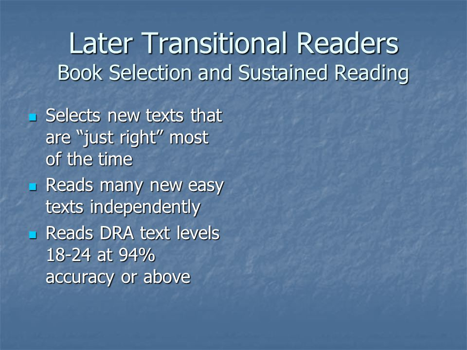 Later Transitional Readers Book Selection and Sustained Reading Selects new texts that are just right most of the time Selects new texts that are just right most of the time Reads many new easy texts independently Reads many new easy texts independently Reads DRA text levels at 94% accuracy or above Reads DRA text levels at 94% accuracy or above