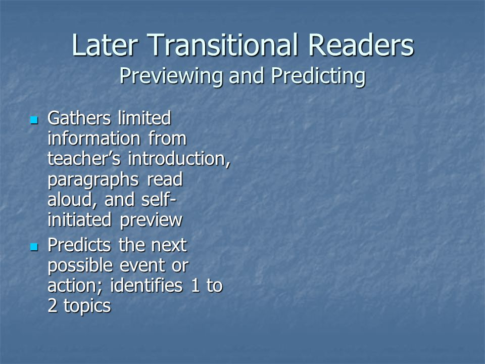 Later Transitional Readers Previewing and Predicting Gathers limited information from teacher's introduction, paragraphs read aloud, and self- initiated preview Gathers limited information from teacher's introduction, paragraphs read aloud, and self- initiated preview Predicts the next possible event or action; identifies 1 to 2 topics Predicts the next possible event or action; identifies 1 to 2 topics