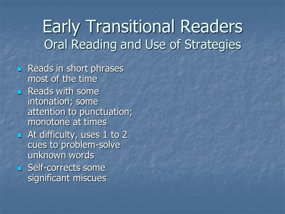 Early Transitional Readers Oral Reading and Use of Strategies Reads in short phrases most of the time Reads in short phrases most of the time Reads with some intonation; some attention to punctuation; monotone at times Reads with some intonation; some attention to punctuation; monotone at times At difficulty, uses 1 to 2 cues to problem-solve unknown words At difficulty, uses 1 to 2 cues to problem-solve unknown words Self-corrects some significant miscues Self-corrects some significant miscues