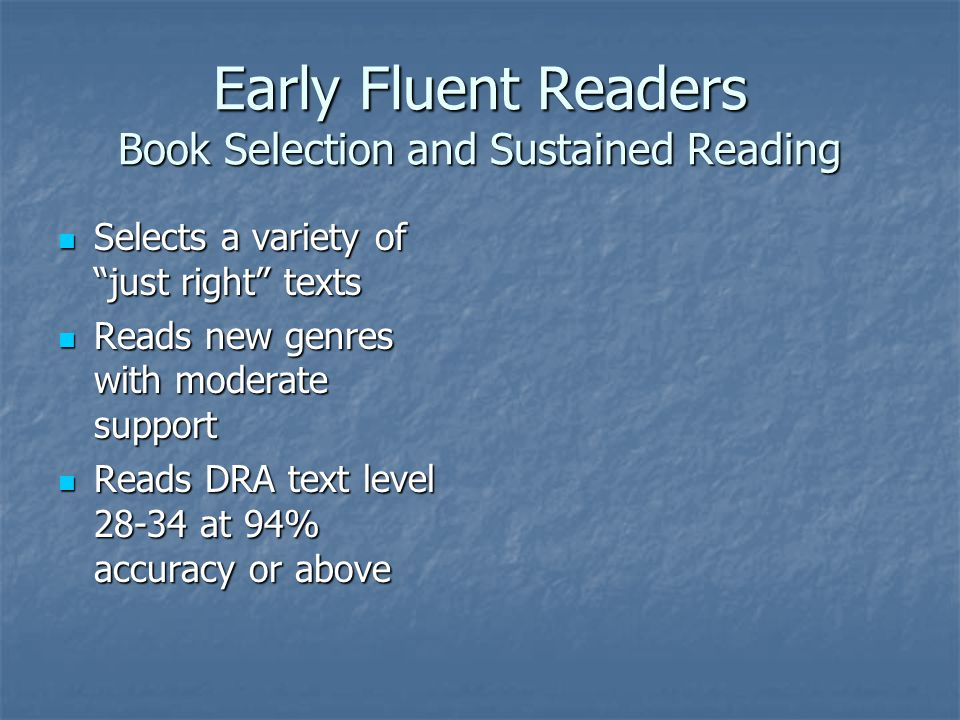 Early Fluent Readers Book Selection and Sustained Reading Selects a variety of just right texts Selects a variety of just right texts Reads new genres with moderate support Reads new genres with moderate support Reads DRA text level at 94% accuracy or above Reads DRA text level at 94% accuracy or above