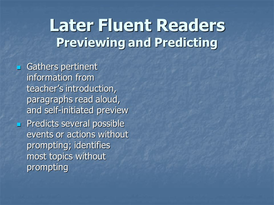 Later Fluent Readers Previewing and Predicting Gathers pertinent information from teacher's introduction, paragraphs read aloud, and self-initiated preview Gathers pertinent information from teacher's introduction, paragraphs read aloud, and self-initiated preview Predicts several possible events or actions without prompting; identifies most topics without prompting Predicts several possible events or actions without prompting; identifies most topics without prompting