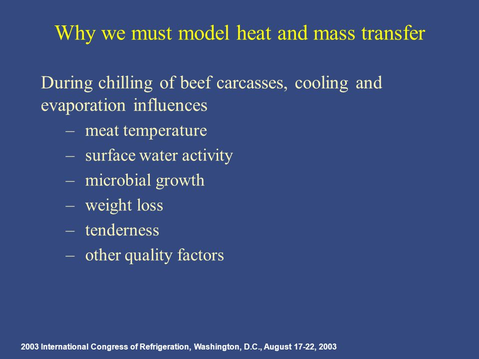 2003 International Congress of Refrigeration, Washington, D.C., August 17-22, 2003 Why we must model heat and mass transfer During chilling of beef carcasses, cooling and evaporation influences – meat temperature – surface water activity – microbial growth – weight loss – tenderness – other quality factors