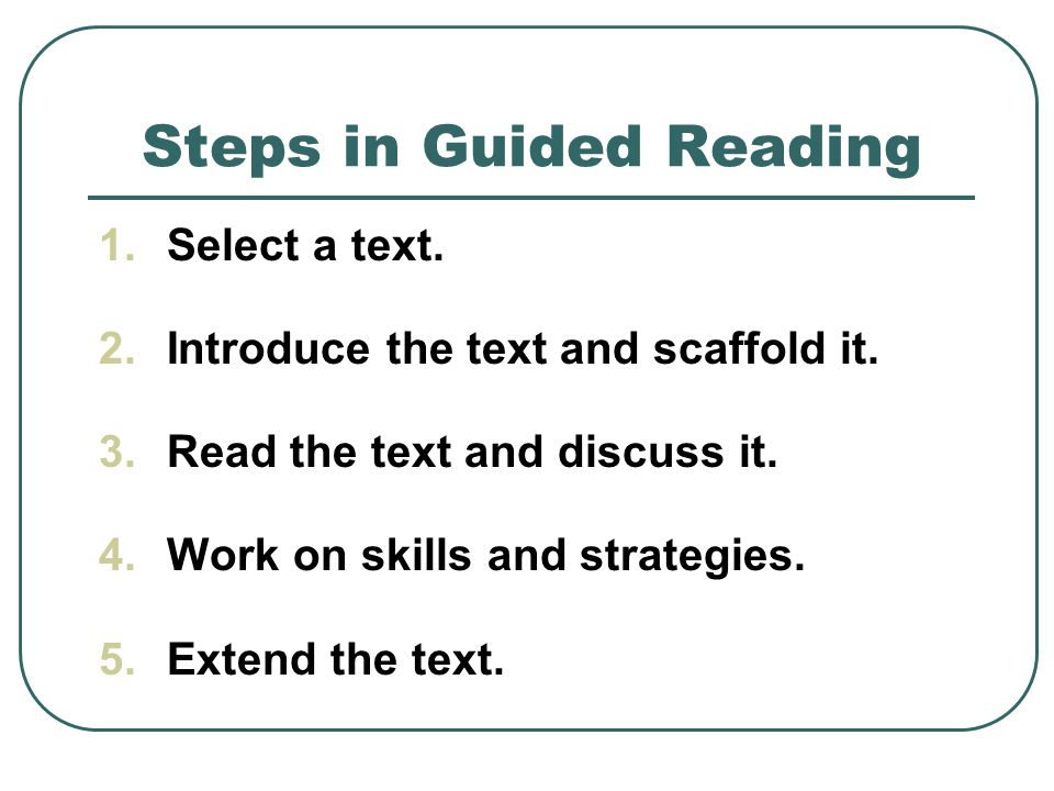 Steps in Guided Reading 1.Select a text. 2.Introduce the text and scaffold it.