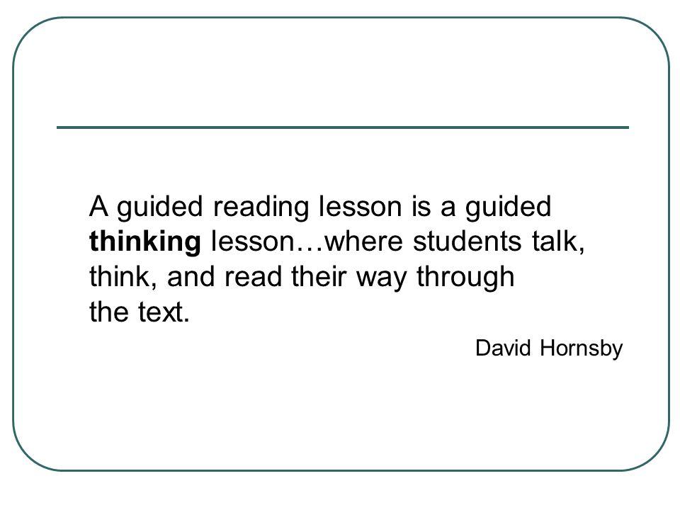 A guided reading lesson is a guided thinking lesson…where students talk, think, and read their way through the text.
