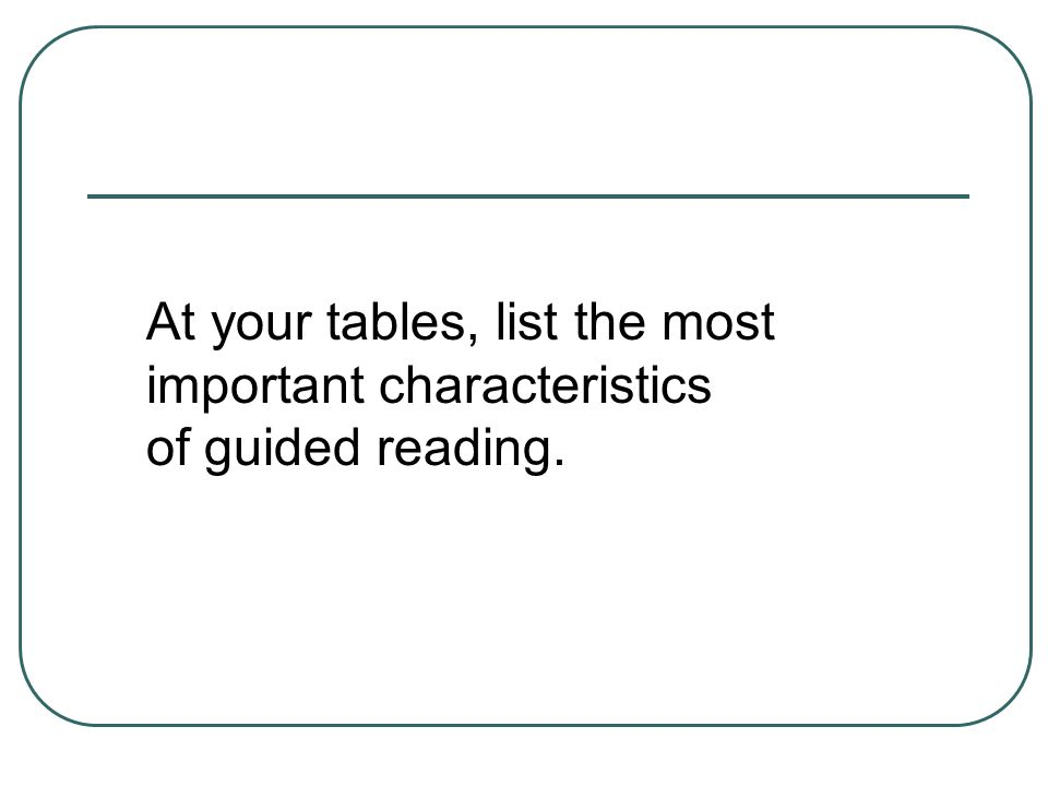 At your tables, list the most important characteristics of guided reading.