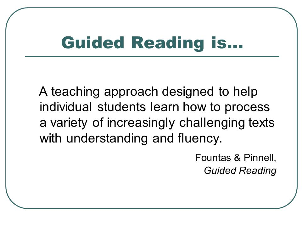 Guided Reading is… A teaching approach designed to help individual students learn how to process a variety of increasingly challenging texts with understanding and fluency.
