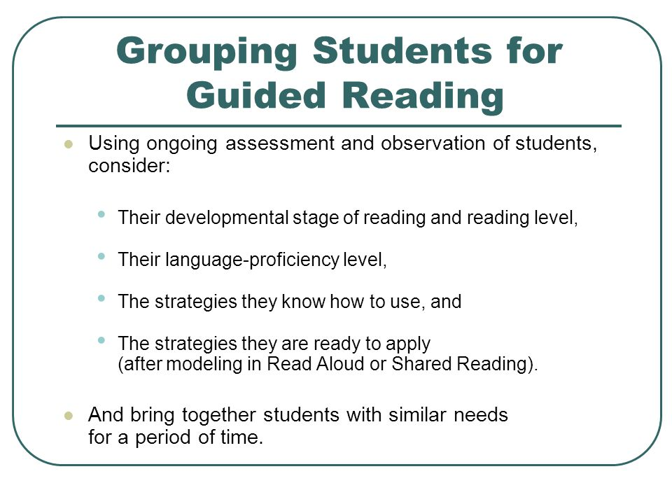 Grouping Students for Guided Reading Using ongoing assessment and observation of students, consider: Their developmental stage of reading and reading level, Their language-proficiency level, The strategies they know how to use, and The strategies they are ready to apply (after modeling in Read Aloud or Shared Reading).