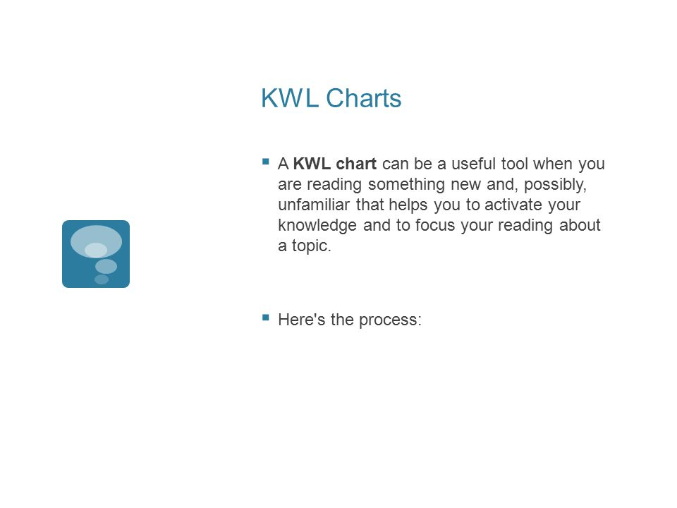 KWL Charts  A KWL chart can be a useful tool when you are reading something new and, possibly, unfamiliar that helps you to activate your knowledge and to focus your reading about a topic.
