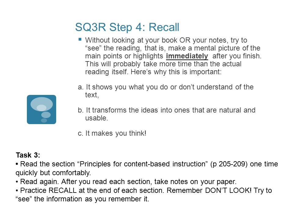 SQ3R Step 4: Recall  Without looking at your book OR your notes, try to see the reading, that is, make a mental picture of the main points or highlights immediately after you finish.