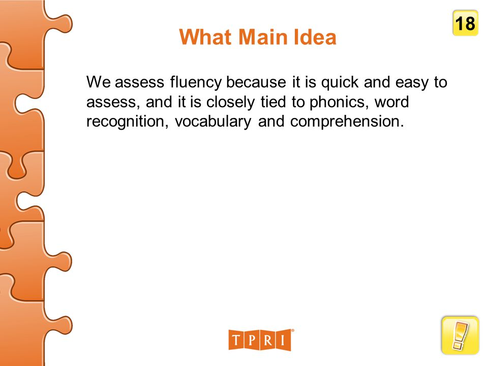 What Main Idea We assess fluency because it is quick and easy to assess, and it is closely tied to phonics, word recognition, vocabulary and comprehension.