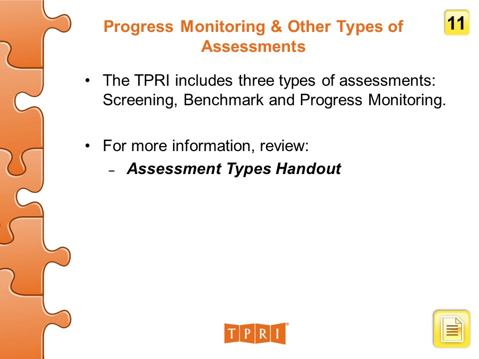 Progress Monitoring & Other Types of Assessments The TPRI includes three types of assessments: Screening, Benchmark and Progress Monitoring.