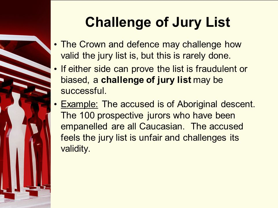 90 Challenge of Jury List The Crown and defence may challenge how valid the jury list is, but this is rarely done.