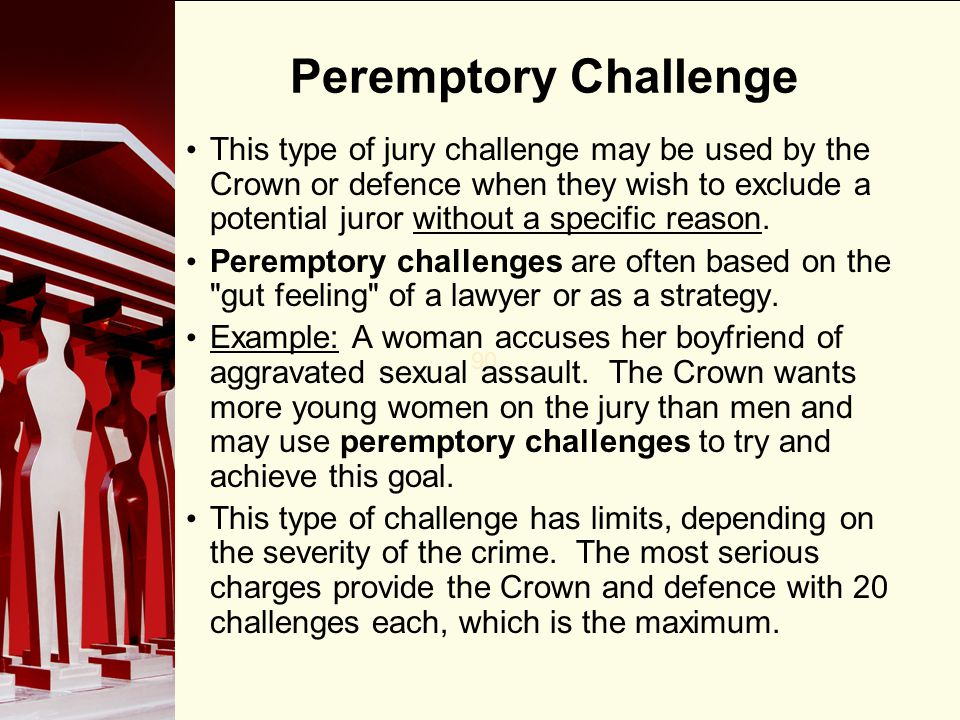 90 Peremptory Challenge This type of jury challenge may be used by the Crown or defence when they wish to exclude a potential juror without a specific reason.