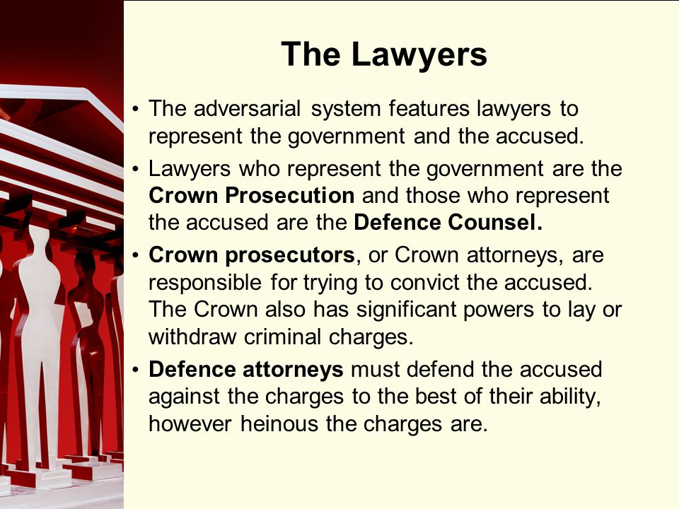 90 The Lawyers The adversarial system features lawyers to represent the government and the accused.
