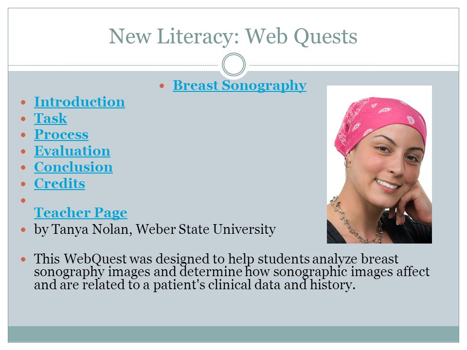 New Literacy: Web Quests Breast Sonography Introduction Task Process Evaluation Conclusion Credits Teacher Page by Tanya Nolan, Weber State University This WebQuest was designed to help students analyze breast sonography images and determine how sonographic images affect and are related to a patient s clinical data and history.