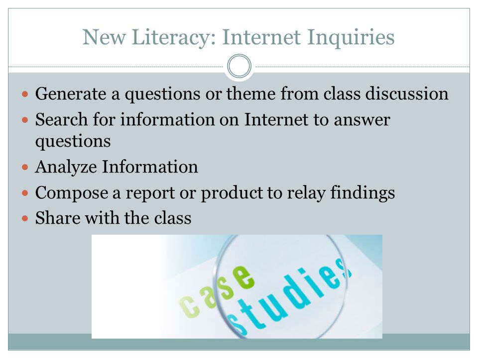 New Literacy: Internet Inquiries Generate a questions or theme from class discussion Search for information on Internet to answer questions Analyze Information Compose a report or product to relay findings Share with the class