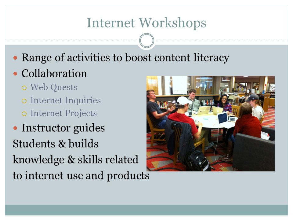 Internet Workshops Range of activities to boost content literacy Collaboration  Web Quests  Internet Inquiries  Internet Projects Instructor guides Students & builds knowledge & skills related to internet use and products