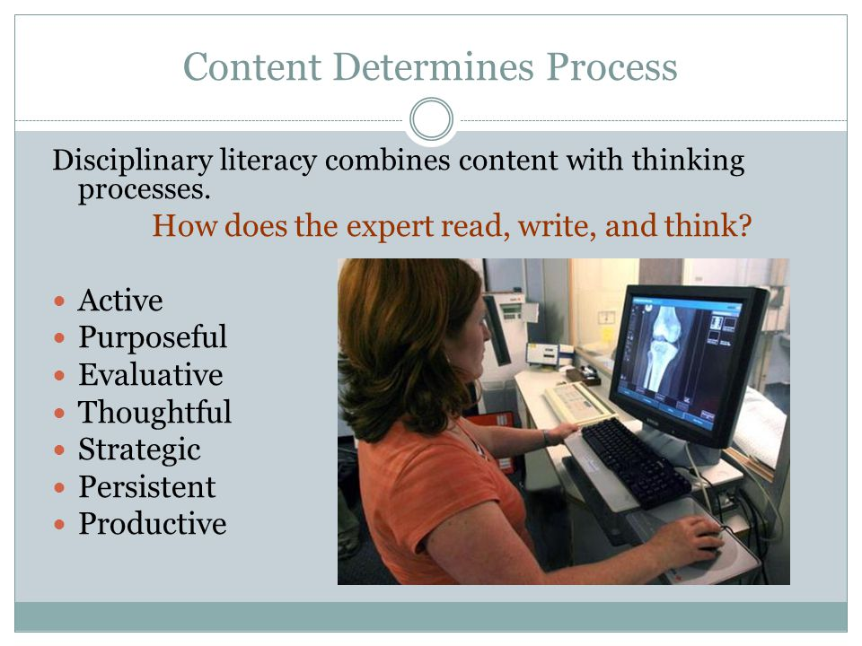Content Determines Process Disciplinary literacy combines content with thinking processes.