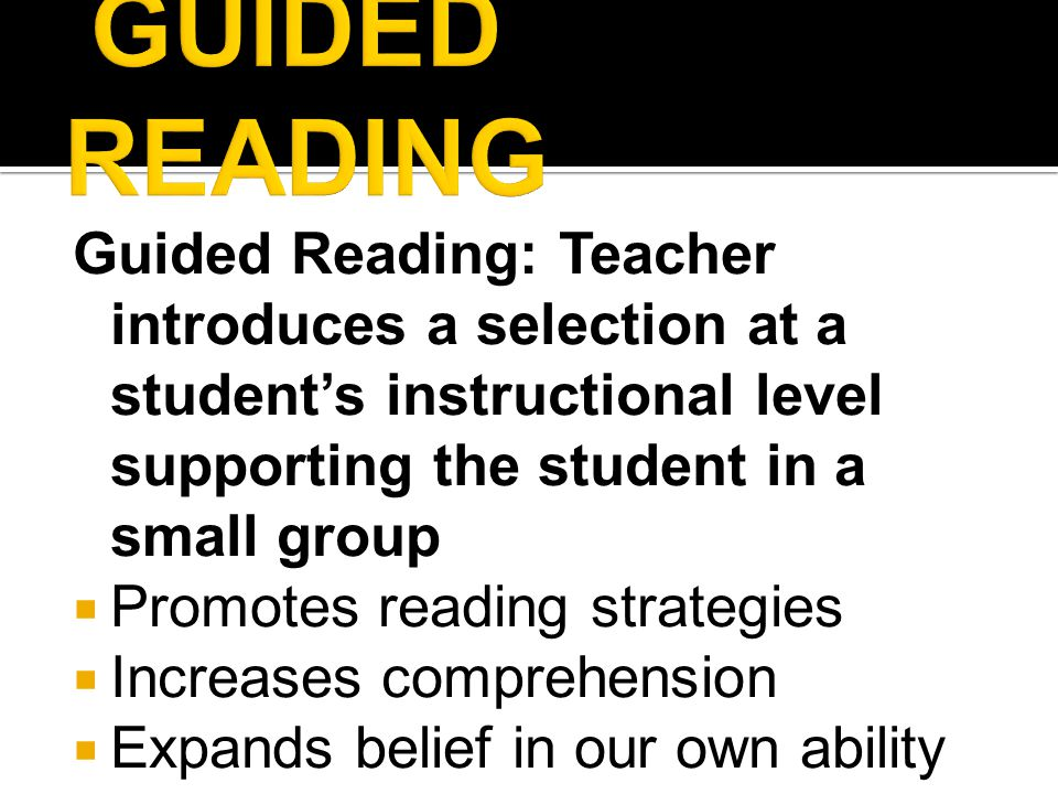 Guided Reading: Teacher introduces a selection at a student's instructional level supporting the student in a small group  Promotes reading strategies  Increases comprehension  Expands belief in our own ability