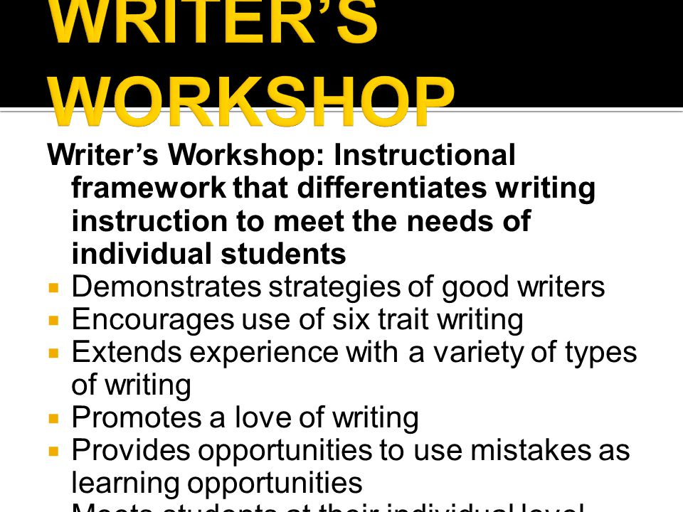 Writer's Workshop: Instructional framework that differentiates writing instruction to meet the needs of individual students  Demonstrates strategies of good writers  Encourages use of six trait writing  Extends experience with a variety of types of writing  Promotes a love of writing  Provides opportunities to use mistakes as learning opportunities  Meets students at their individual level