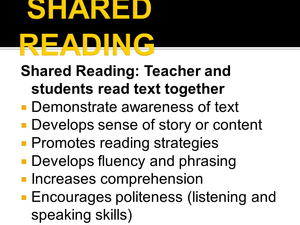 Shared Reading: Teacher and students read text together  Demonstrate awareness of text  Develops sense of story or content  Promotes reading strategies  Develops fluency and phrasing  Increases comprehension  Encourages politeness (listening and speaking skills)
