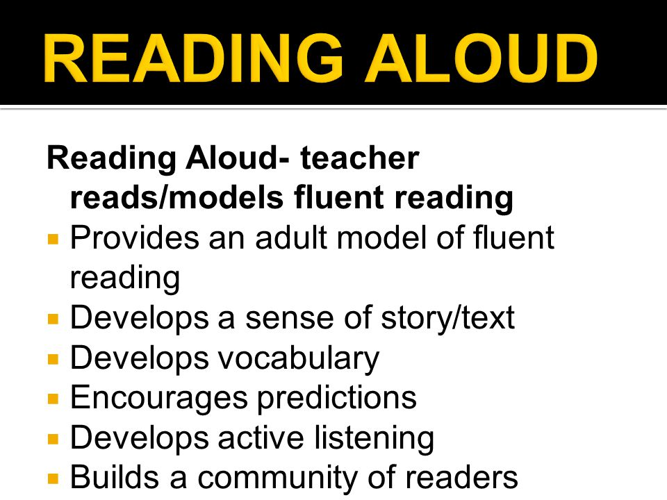 Reading Aloud- teacher reads/models fluent reading  Provides an adult model of fluent reading  Develops a sense of story/text  Develops vocabulary  Encourages predictions  Develops active listening  Builds a community of readers