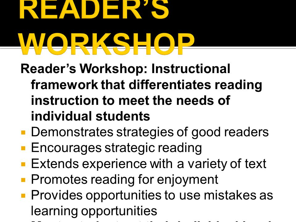Reader's Workshop: Instructional framework that differentiates reading instruction to meet the needs of individual students  Demonstrates strategies of good readers  Encourages strategic reading  Extends experience with a variety of text  Promotes reading for enjoyment  Provides opportunities to use mistakes as learning opportunities  Meets students at their individual level