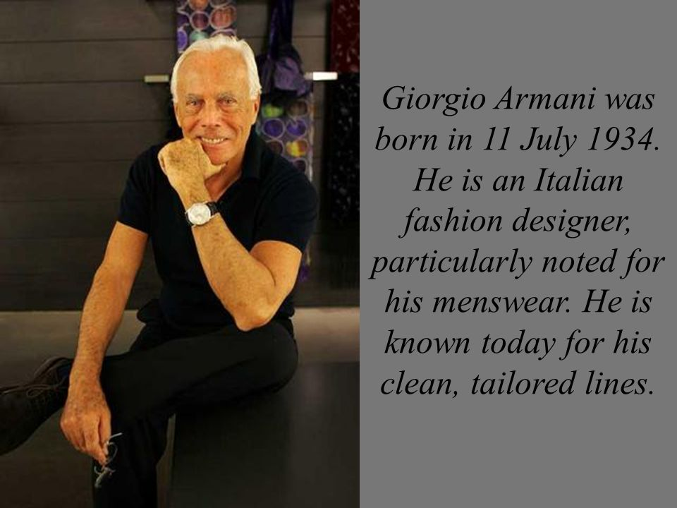 Giorgio Armani Was Born In 11 July He Is An Italian Fashion Designer Particularly Noted For His Menswear He Is Known Today For His Clean Tailored Ppt Download