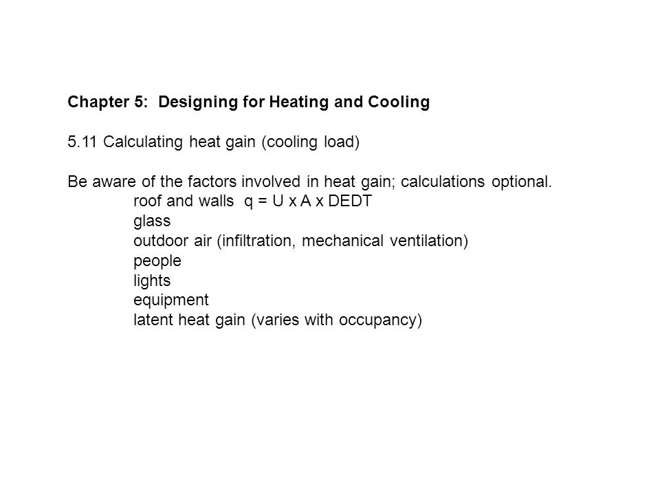 Chapter 5: Designing for Heating and Cooling 5.11 Calculating heat gain (cooling load) Be aware of the factors involved in heat gain; calculations optional.