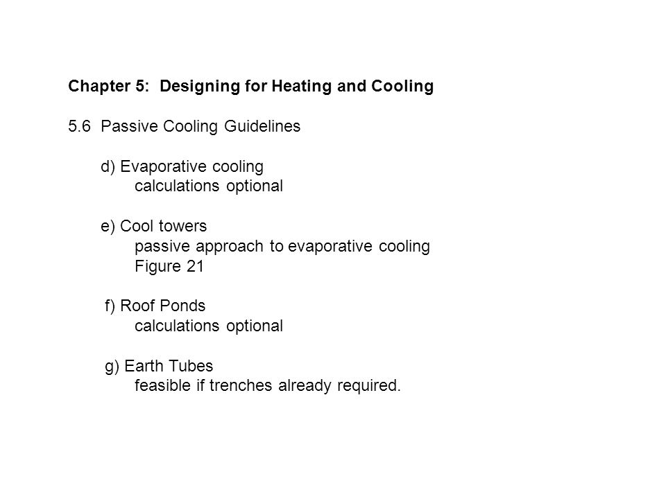 Chapter 5: Designing for Heating and Cooling 5.6 Passive Cooling Guidelines d) Evaporative cooling calculations optional e) Cool towers passive approach to evaporative cooling Figure 21 f) Roof Ponds calculations optional g) Earth Tubes feasible if trenches already required.